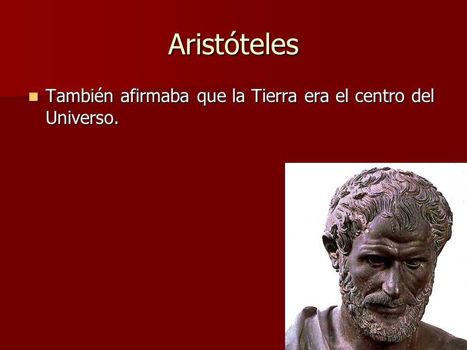 Aristóteles También afirmaba que la Tierra era el centro del Universo.
