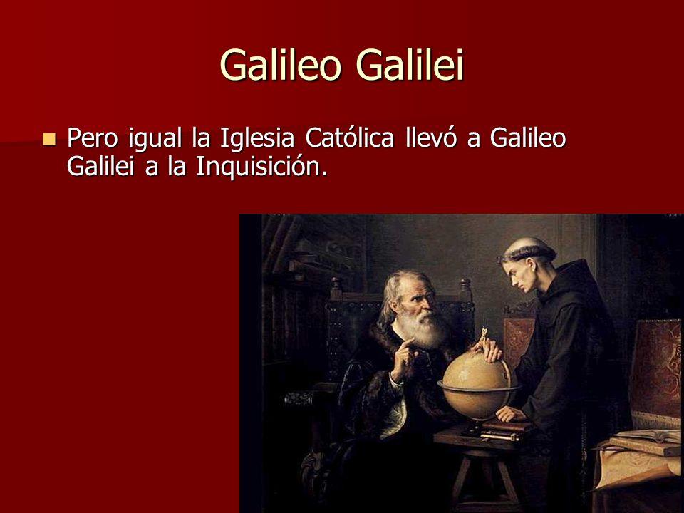 Galileo Galilei Pero igual la Iglesia Católica llevó a Galileo Galilei a la Inquisición.