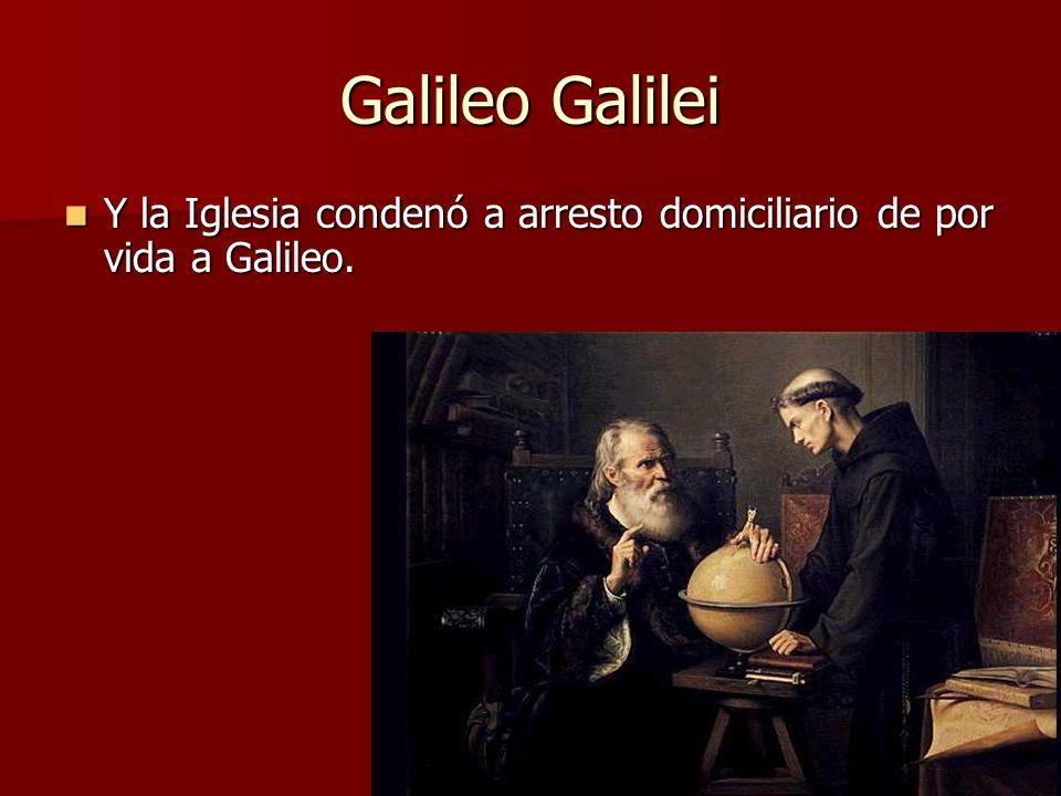 Galileo Galilei Y la Iglesia condenó a arresto domiciliario de por vida a Galileo.