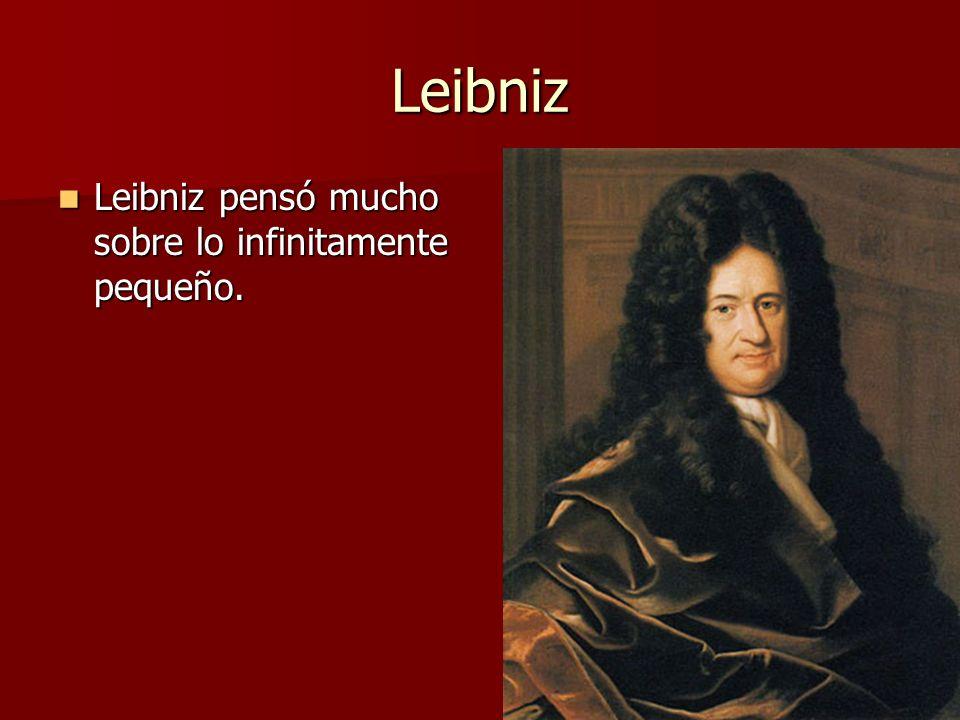 Leibniz Leibniz pensó mucho sobre lo infinitamente pequeño.