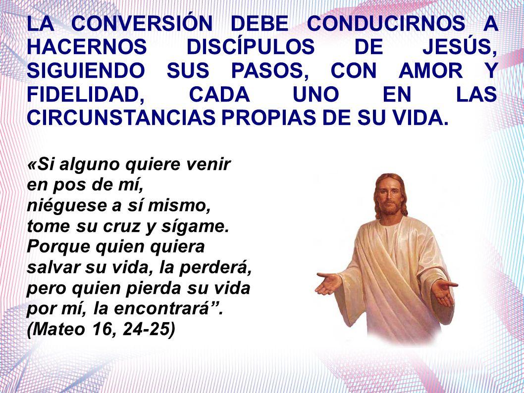 LA CONVERSIÓN DEBE CONDUCIRNOS A HACERNOS DISCÍPULOS DE JESÚS, SIGUIENDO SUS PASOS, CON AMOR Y FIDELIDAD, CADA UNO EN LAS CIRCUNSTANCIAS PROPIAS DE SU VIDA.