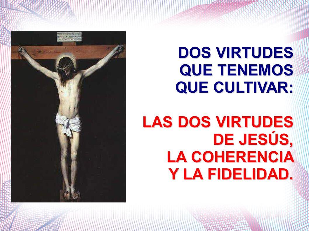 DOS VIRTUDES QUE TENEMOS QUE CULTIVAR: LAS DOS VIRTUDES DE JESÚS, LA COHERENCIA Y LA FIDELIDAD.