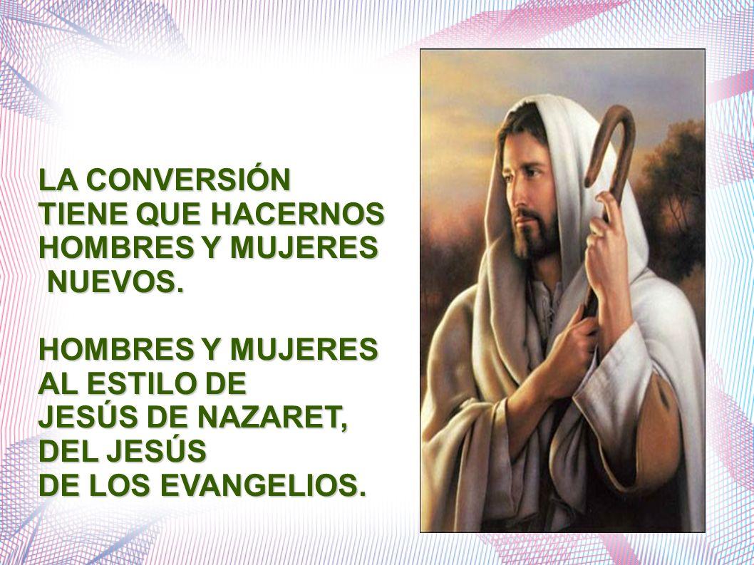 LA CONVERSIÓN TIENE QUE HACERNOS. HOMBRES Y MUJERES. NUEVOS. AL ESTILO DE. JESÚS DE NAZARET, DEL JESÚS.