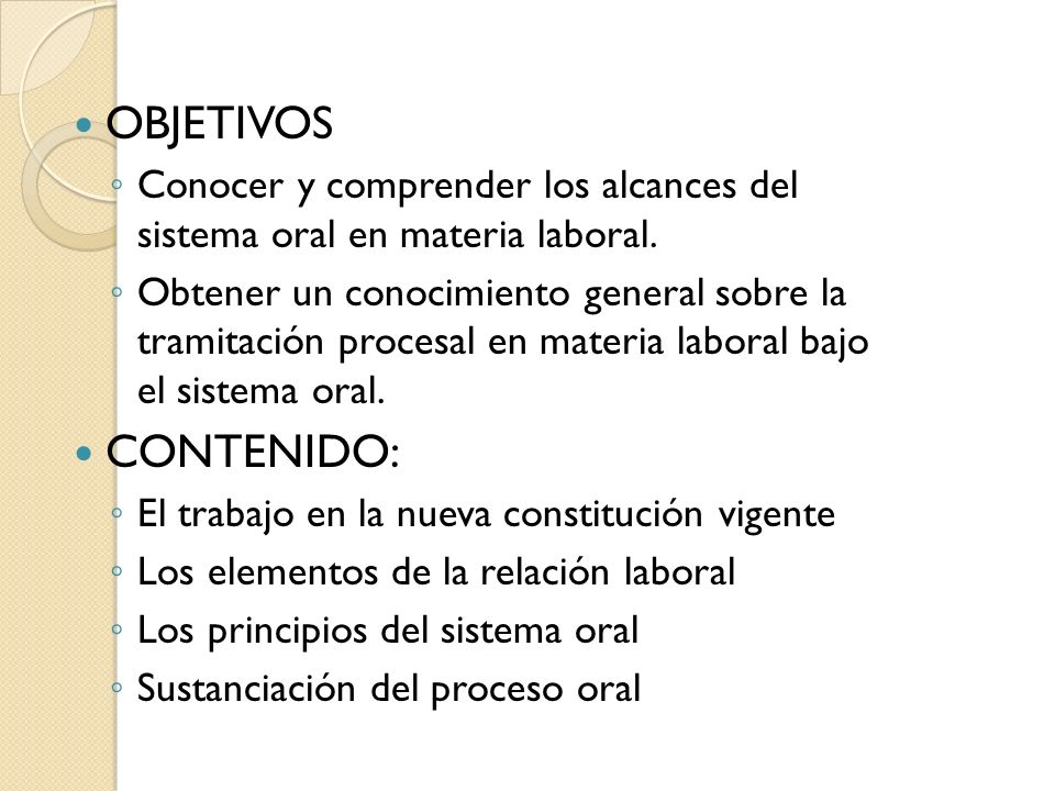 OBJETIVOS Conocer y comprender los alcances del sistema oral en materia laboral.