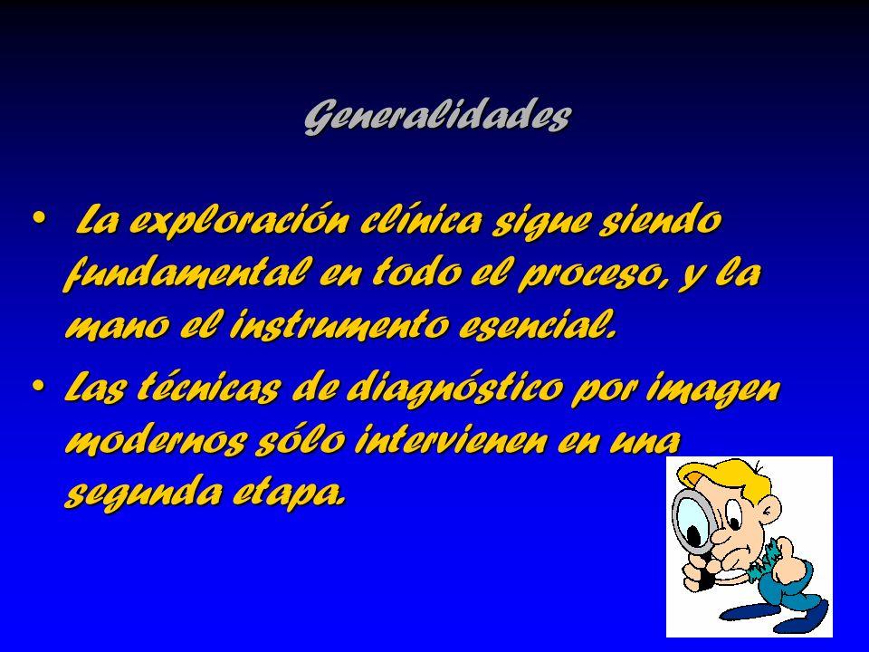 Generalidades La exploración clínica sigue siendo fundamental en todo el proceso, y la mano el instrumento esencial.