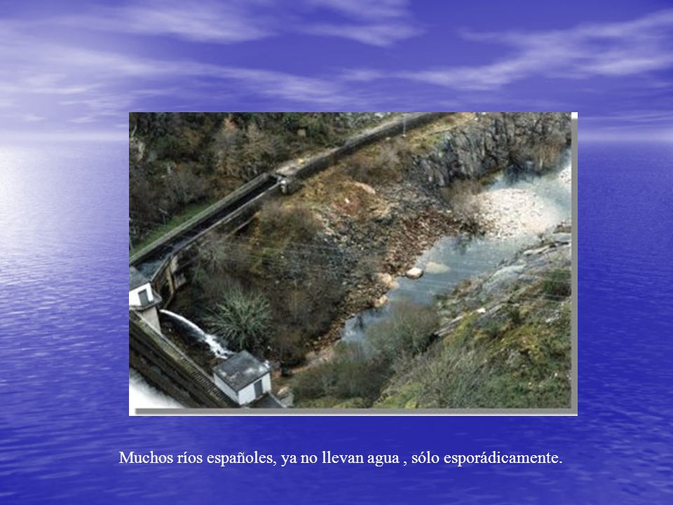 Muchos ríos españoles, ya no llevan agua , sólo esporádicamente.