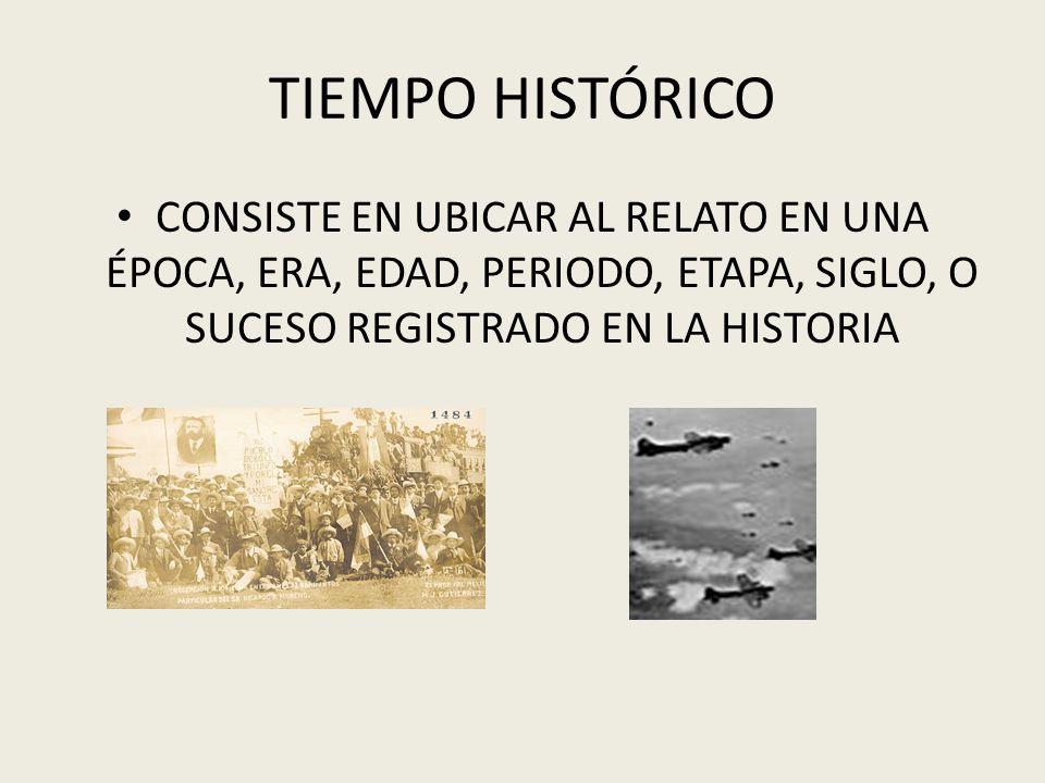 TIEMPO HISTÓRICO CONSISTE EN UBICAR AL RELATO EN UNA ÉPOCA, ERA, EDAD, PERIODO, ETAPA, SIGLO, O SUCESO REGISTRADO EN LA HISTORIA.