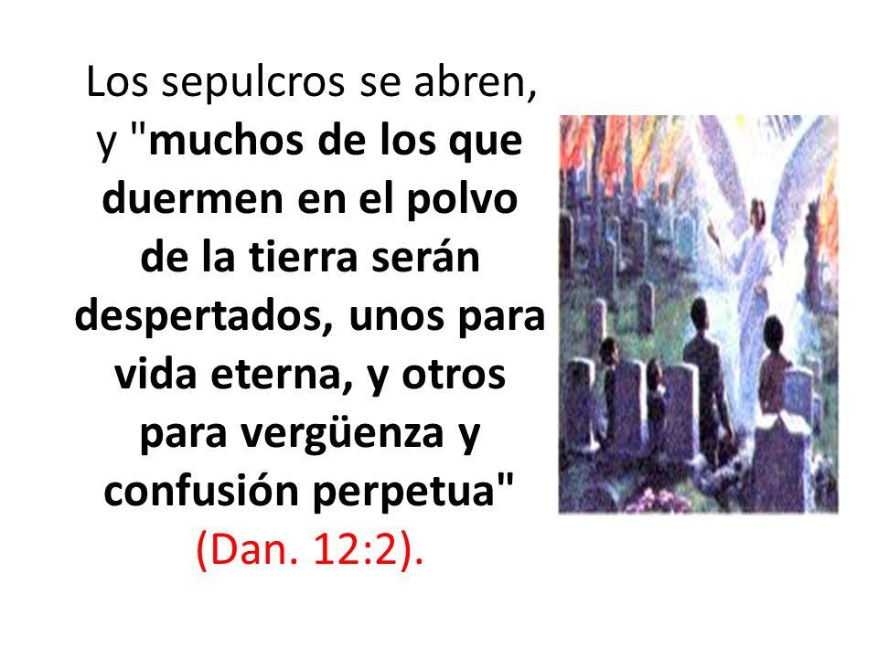 Los sepulcros se abren, y muchos de los que duermen en el polvo de la tierra serán despertados, unos para vida eterna, y otros para vergüenza y confusión perpetua (Dan.