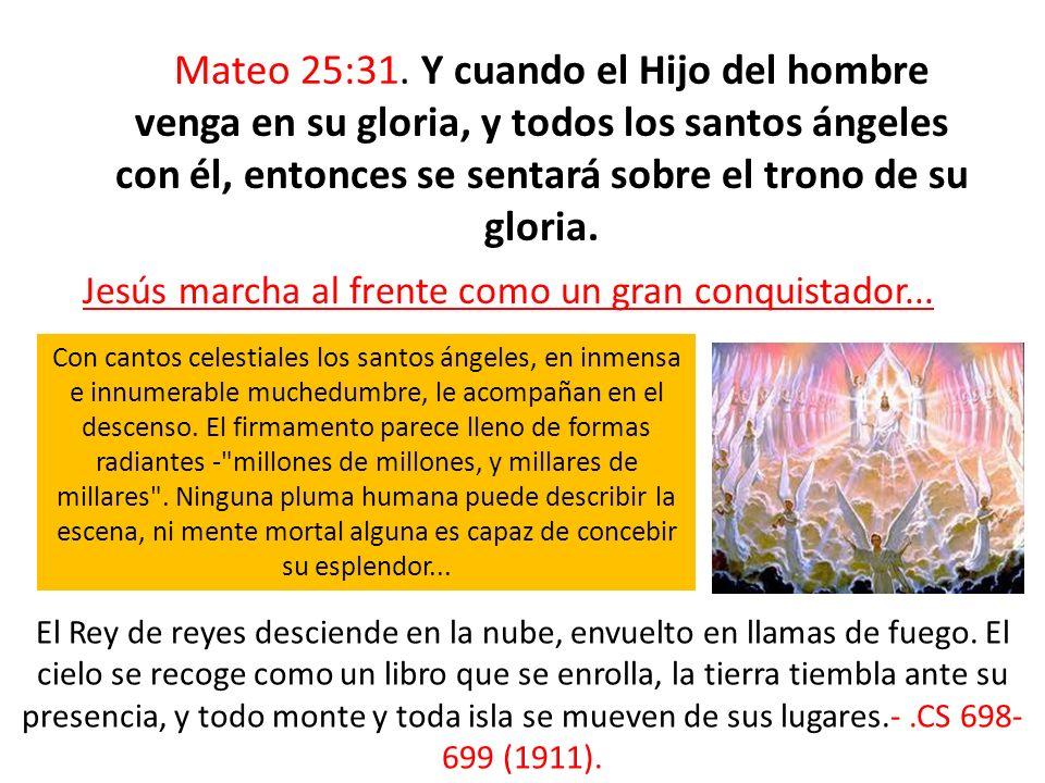 Mateo 25:31. Y cuando el Hijo del hombre venga en su gloria, y todos los santos ángeles con él, entonces se sentará sobre el trono de su gloria. Jesús marcha al frente como un gran conquistador...