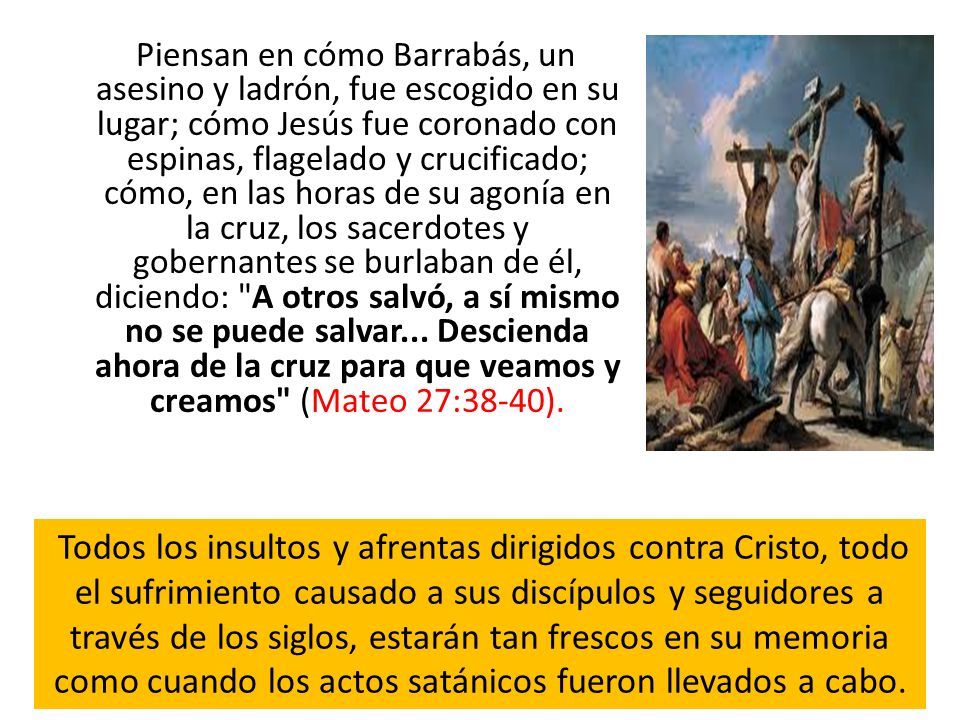Piensan en cómo Barrabás, un asesino y ladrón, fue escogido en su lugar; cómo Jesús fue coronado con espinas, flagelado y crucificado; cómo, en las horas de su agonía en la cruz, los sacerdotes y gobernantes se burlaban de él, diciendo: A otros salvó, a sí mismo no se puede salvar... Descienda ahora de la cruz para que veamos y creamos (Mateo 27:38-40).