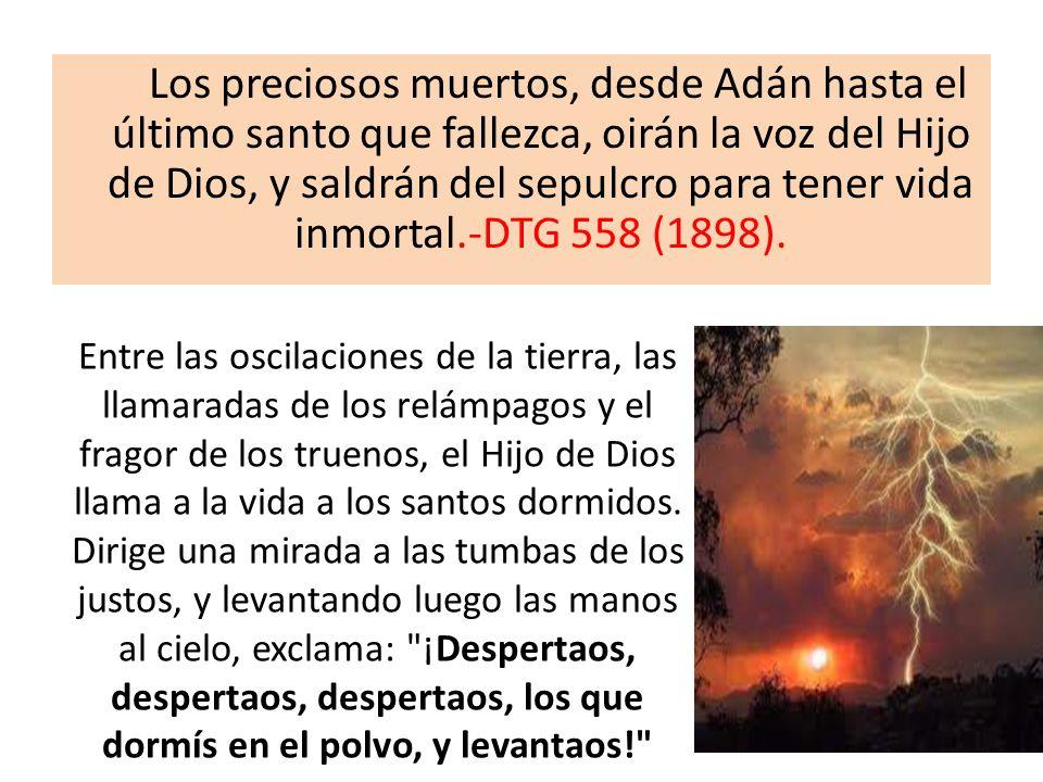 Los preciosos muertos, desde Adán hasta el último santo que fallezca, oirán la voz del Hijo de Dios, y saldrán del sepulcro para tener vida inmortal.-DTG 558 (1898).