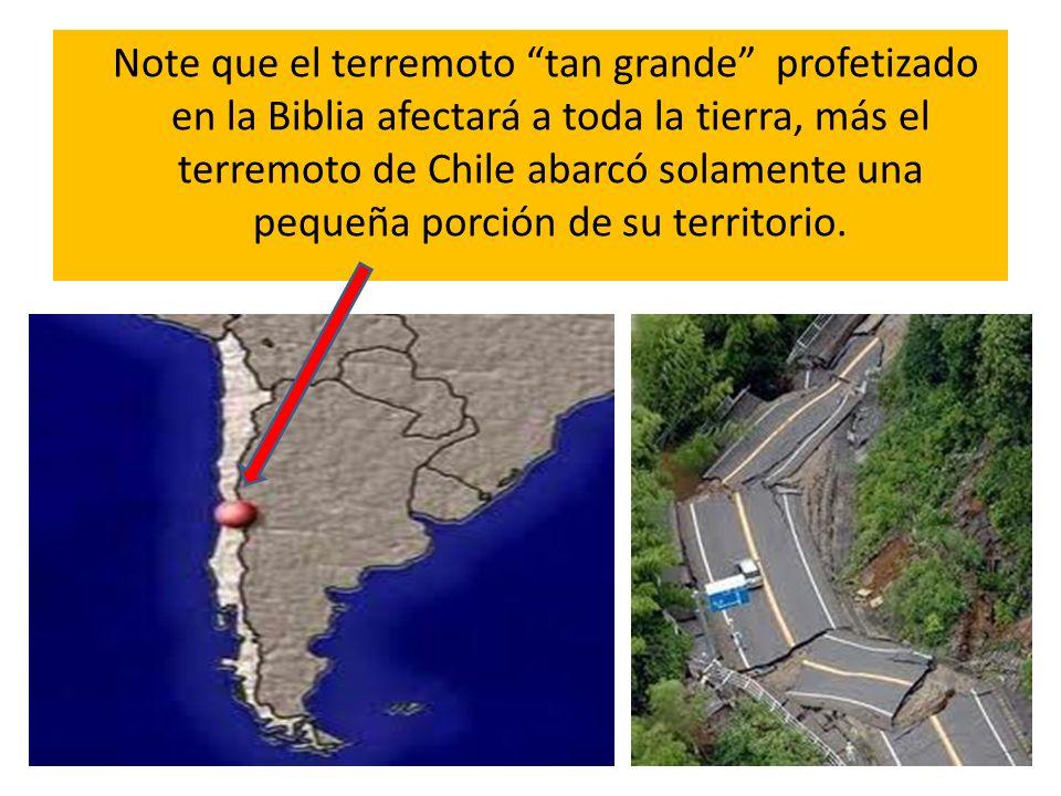 Note que el terremoto tan grande profetizado en la Biblia afectará a toda la tierra, más el terremoto de Chile abarcó solamente una pequeña porción de su territorio.