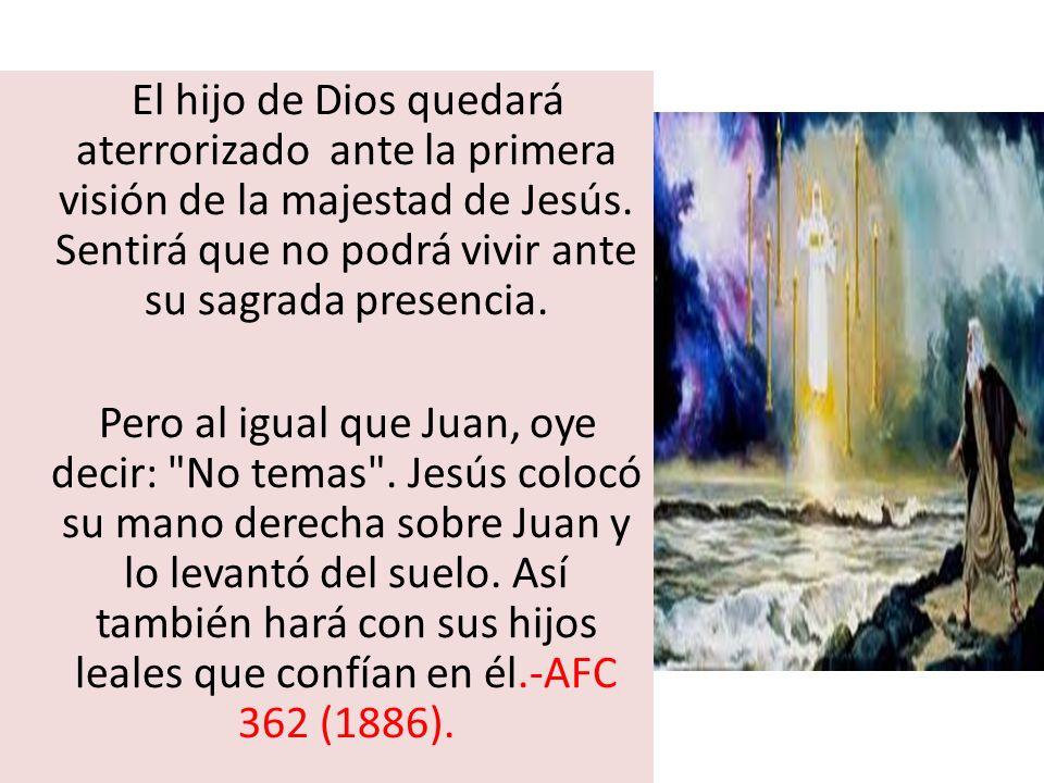 El hijo de Dios quedará aterrorizado ante la primera visión de la majestad de Jesús. Sentirá que no podrá vivir ante su sagrada presencia.