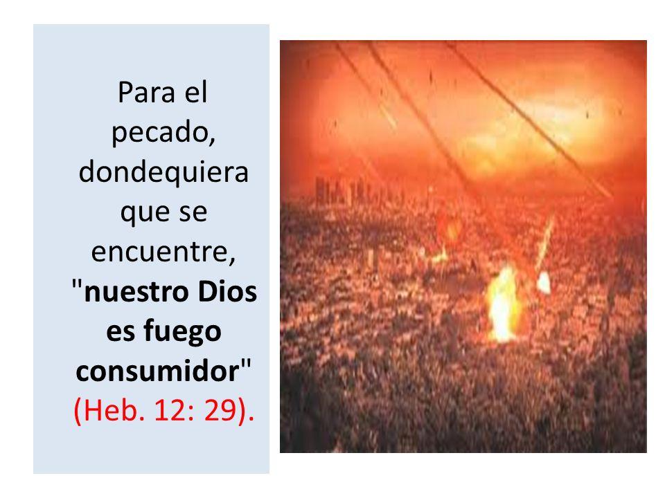 Para el pecado, dondequiera que se encuentre, nuestro Dios es fuego consumidor (Heb. 12: 29).