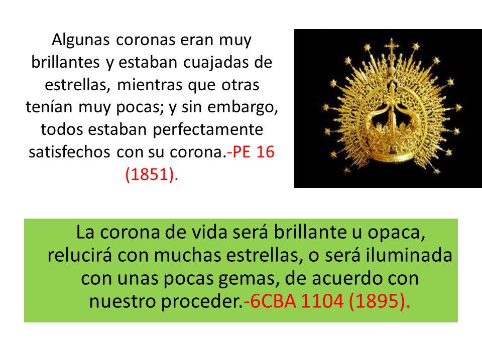 Algunas coronas eran muy brillantes y estaban cuajadas de estrellas, mientras que otras tenían muy pocas; y sin embargo, todos estaban perfectamente satisfechos con su corona.-PE 16 (1851).