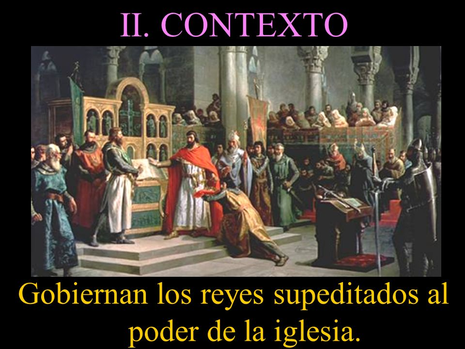 Gobiernan los reyes supeditados al poder de la iglesia.