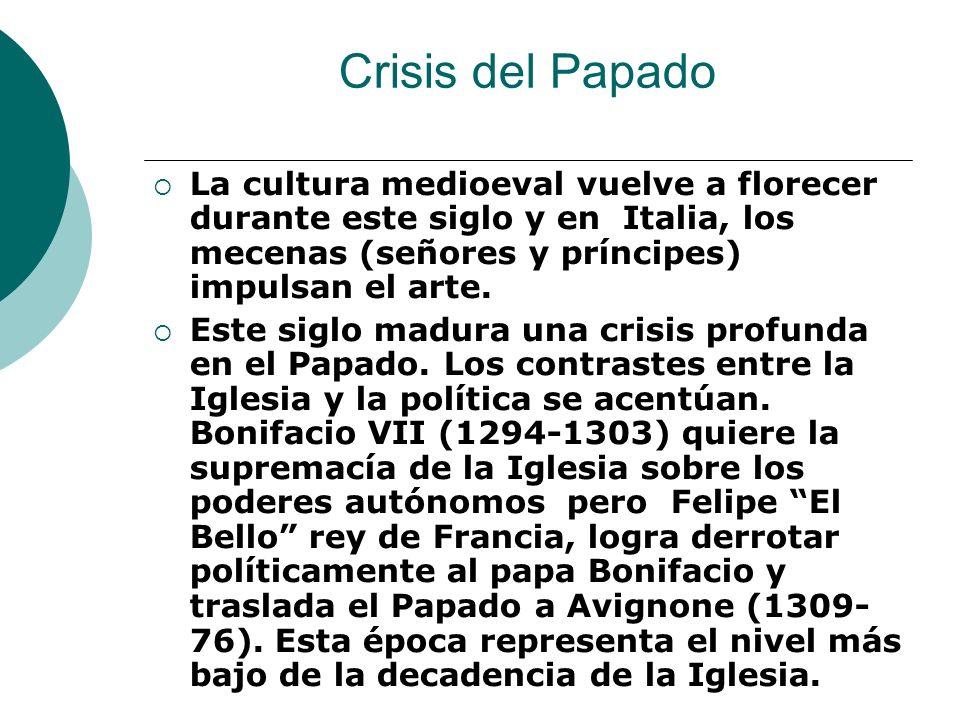 Crisis del Papado La cultura medioeval vuelve a florecer durante este siglo y en Italia, los mecenas (señores y príncipes) impulsan el arte.