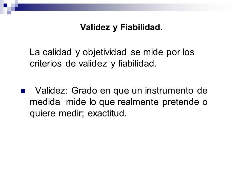 Validez y Fiabilidad. La calidad y objetividad se mide por los criterios de validez y fiabilidad.