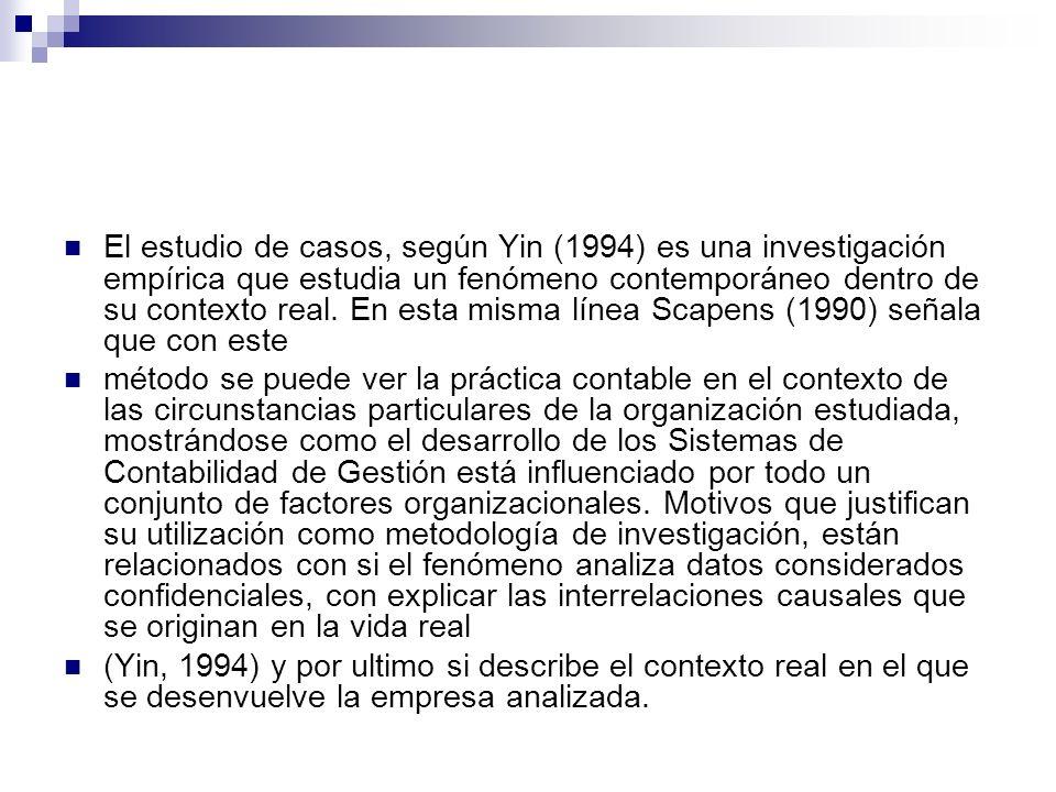 El estudio de casos, según Yin (1994) es una investigación empírica que estudia un fenómeno contemporáneo dentro de su contexto real. En esta misma línea Scapens (1990) señala que con este