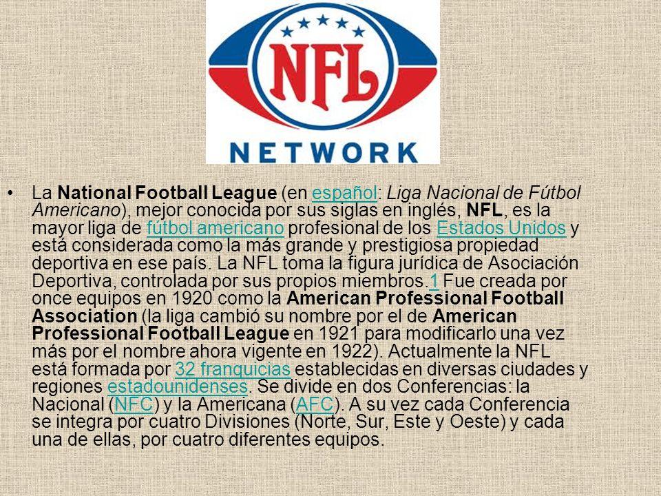 La National Football League (en español: Liga Nacional de Fútbol Americano), mejor conocida por sus siglas en inglés, NFL, es la mayor liga de fútbol americano profesional de los Estados Unidos y está considerada como la más grande y prestigiosa propiedad deportiva en ese país.