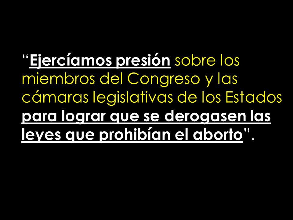 Ejercíamos presión sobre los miembros del Congreso y las cámaras legislativas de los Estados para lograr que se derogasen las leyes que prohibían el aborto .
