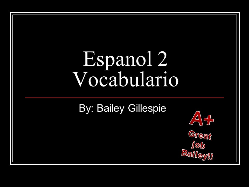 Espanol 2 Vocabulario By: Bailey Gillespie A+ Great job Bailey!!