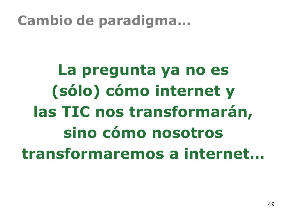 Cambio de paradigma…La pregunta ya no es (sólo) cómo internet y las TIC nos transformarán, sino cómo nosotros transformaremos a internet…