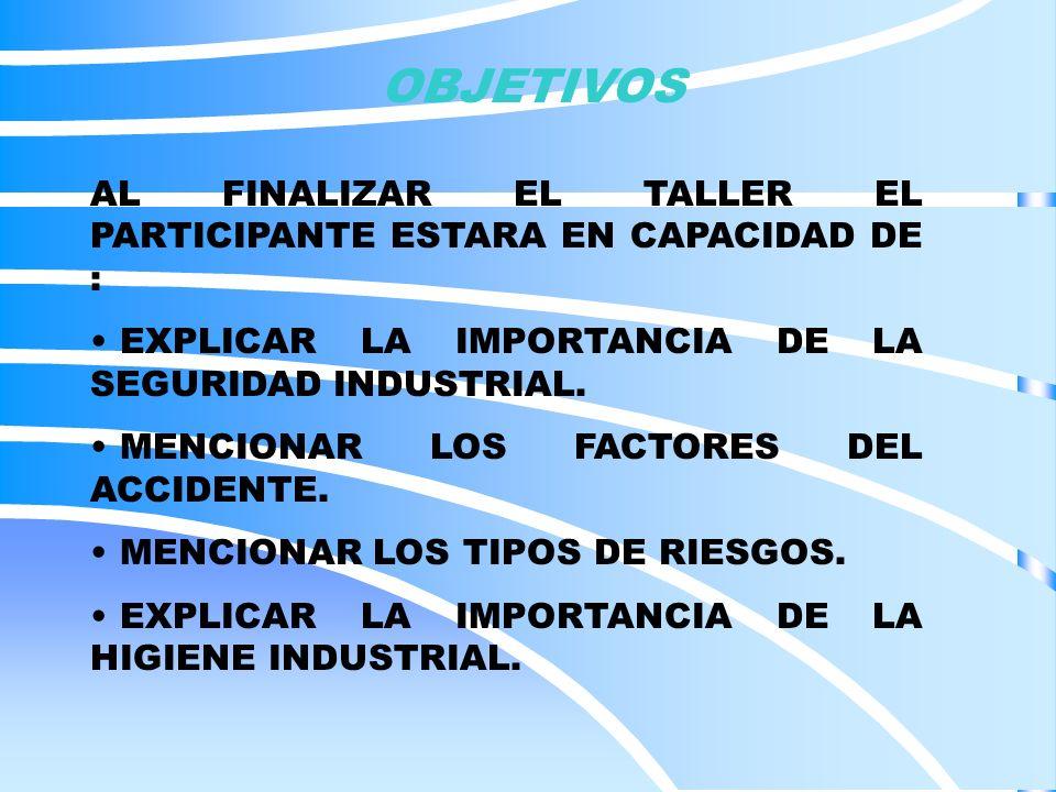 OBJETIVOS AL FINALIZAR EL TALLER EL PARTICIPANTE ESTARA EN CAPACIDAD DE : EXPLICAR LA IMPORTANCIA DE LA SEGURIDAD INDUSTRIAL.