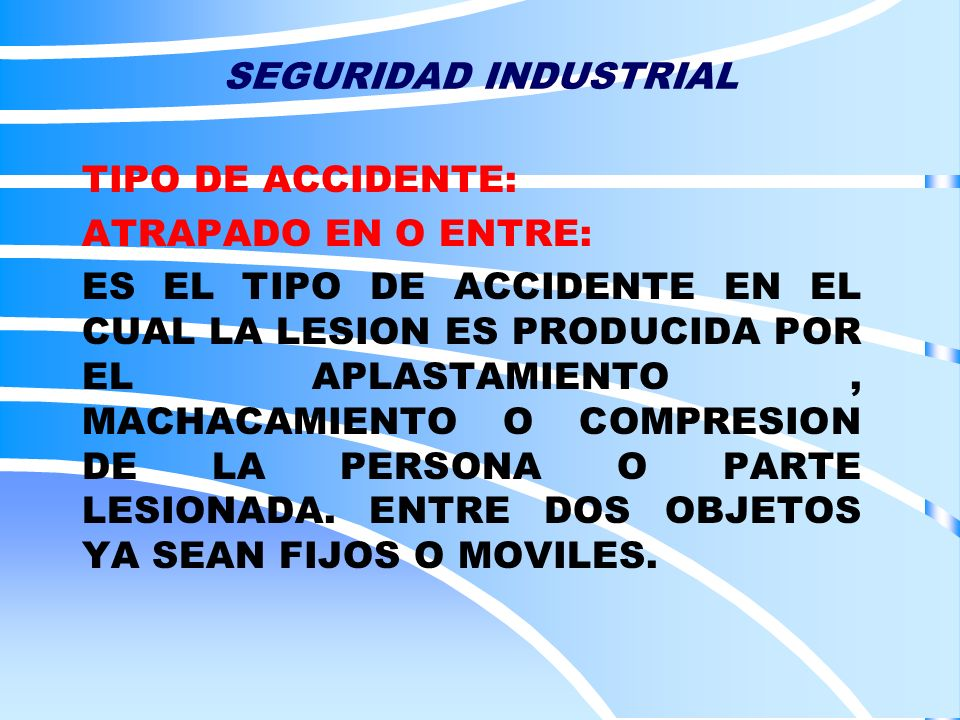 SEGURIDAD INDUSTRIAL TIPO DE ACCIDENTE: ATRAPADO EN O ENTRE: