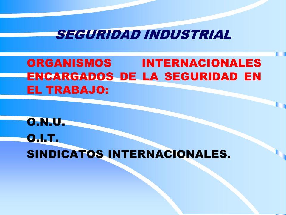 SEGURIDAD INDUSTRIAL ORGANISMOS INTERNACIONALES ENCARGADOS DE LA SEGURIDAD EN EL TRABAJO: O.N.U. O.I.T.