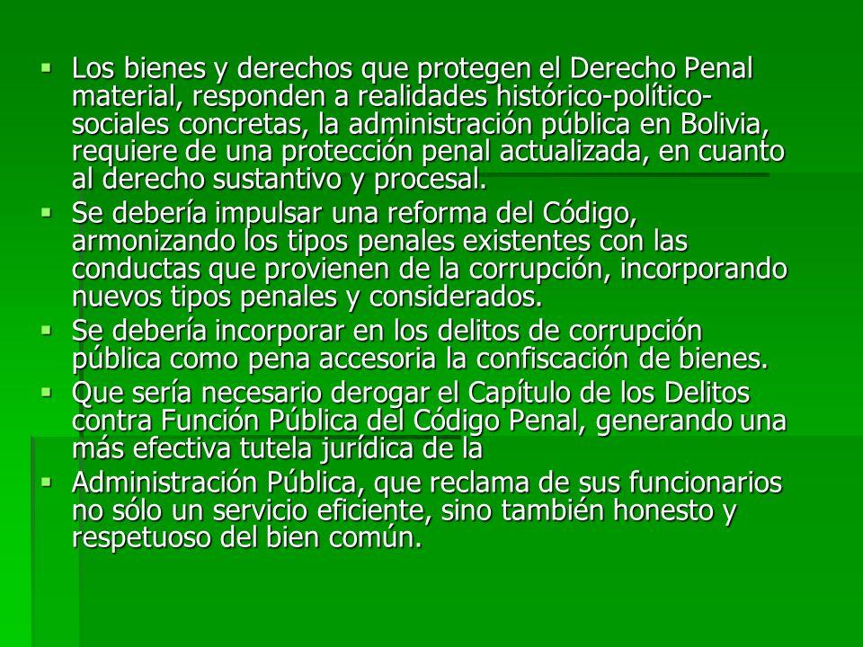 Los bienes y derechos que protegen el Derecho Penal material, responden a realidades histórico-político-sociales concretas, la administración pública en Bolivia, requiere de una protección penal actualizada, en cuanto al derecho sustantivo y procesal.