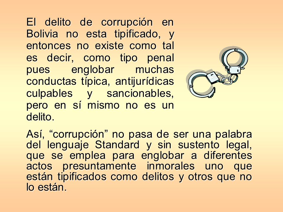 El delito de corrupción en Bolivia no esta tipificado, y entonces no existe como tal es decir, como tipo penal pues englobar muchas conductas típica, antijurídicas culpables y sancionables, pero en sí mismo no es un delito.