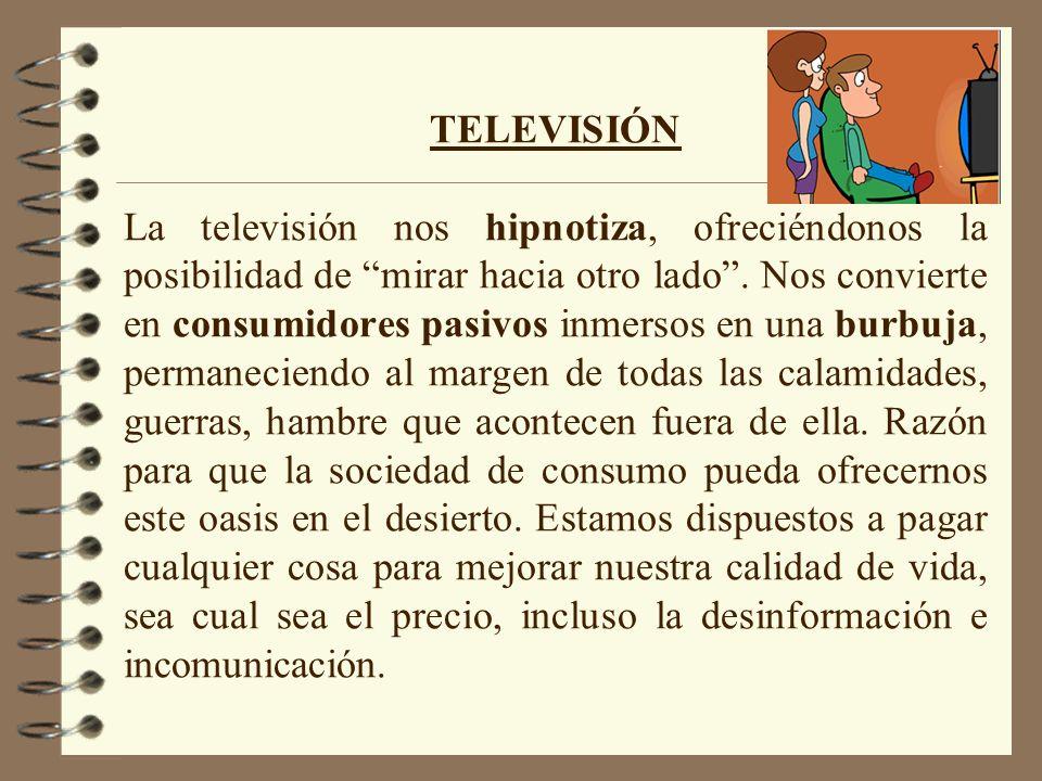 TELEVISIÓN La televisión nos hipnotiza, ofreciéndonos la posibilidad de mirar hacia otro lado .