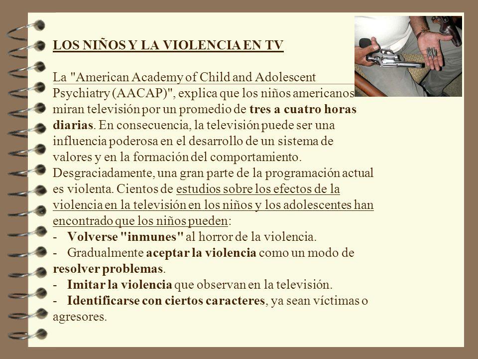 LOS NIÑOS Y LA VIOLENCIA EN TV La American Academy of Child and Adolescent Psychiatry (AACAP) , explica que los niños americanos miran televisión por un promedio de tres a cuatro horas diarias.