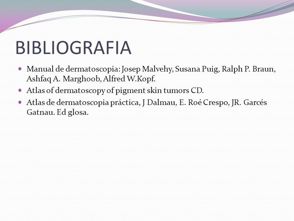 BIBLIOGRAFIA Manual de dermatoscopia: Josep Malvehy, Susana Puig, Ralph P. Braun, Ashfaq A. Marghoob, Alfred W.Kopf.