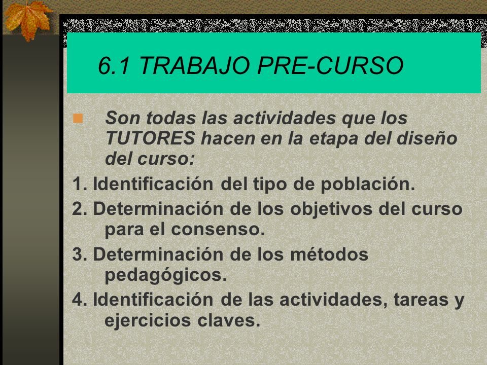 6.1 TRABAJO PRE-CURSO Son todas las actividades que los TUTORES hacen en la etapa del diseño del curso: