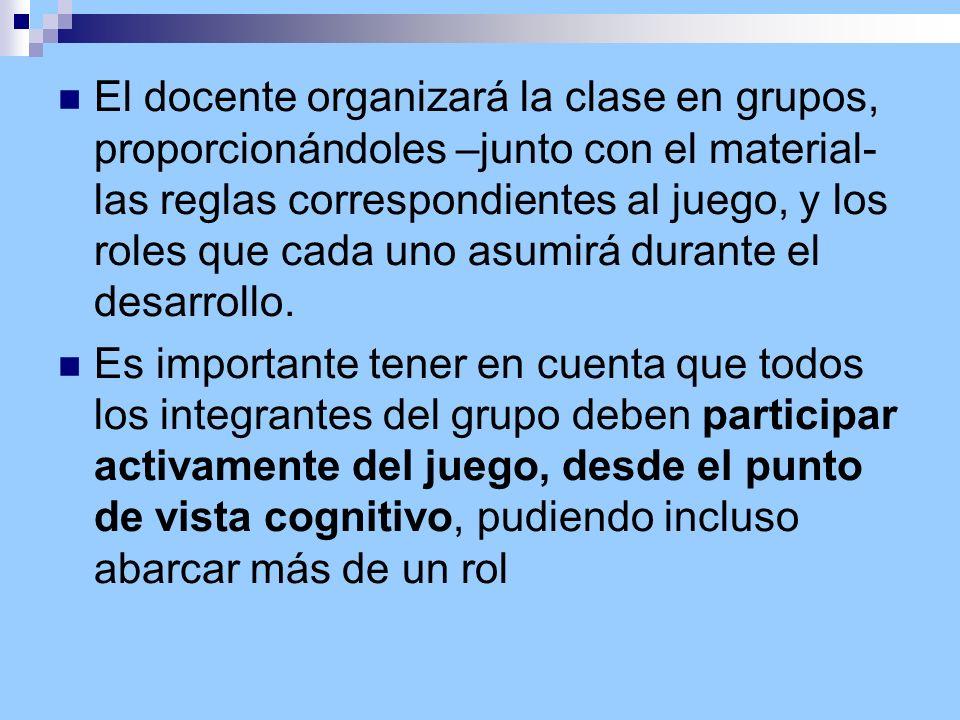 El docente organizará la clase en grupos, proporcionándoles –junto con el material- las reglas correspondientes al juego, y los roles que cada uno asumirá durante el desarrollo.