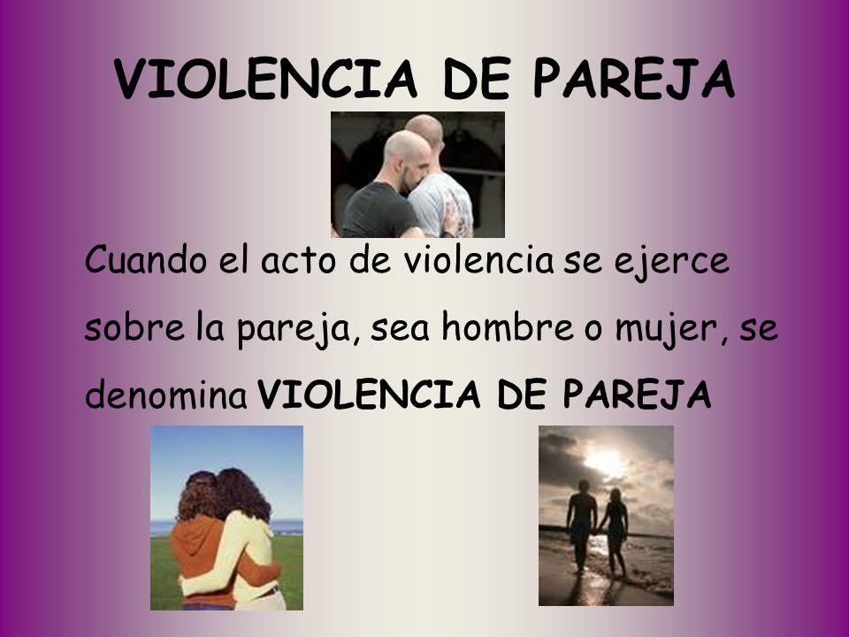 VIOLENCIA DE PAREJA Cuando el acto de violencia se ejerce sobre la pareja, sea hombre o mujer, se denomina VIOLENCIA DE PAREJA.
