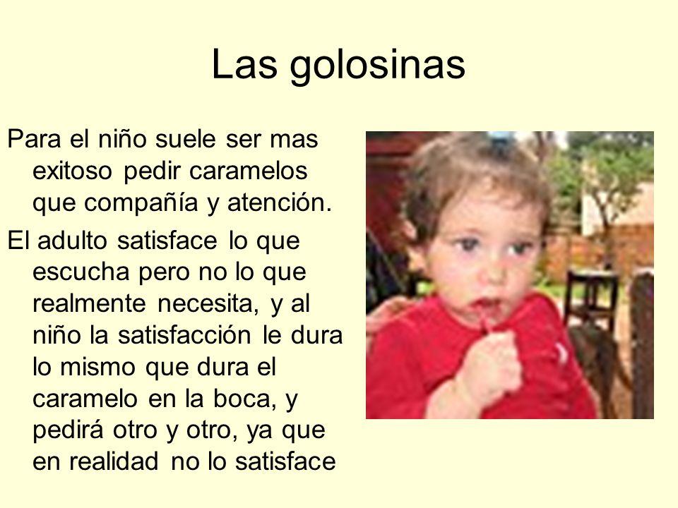 Las golosinasPara el niño suele ser mas exitoso pedir caramelos que compañía y atención.