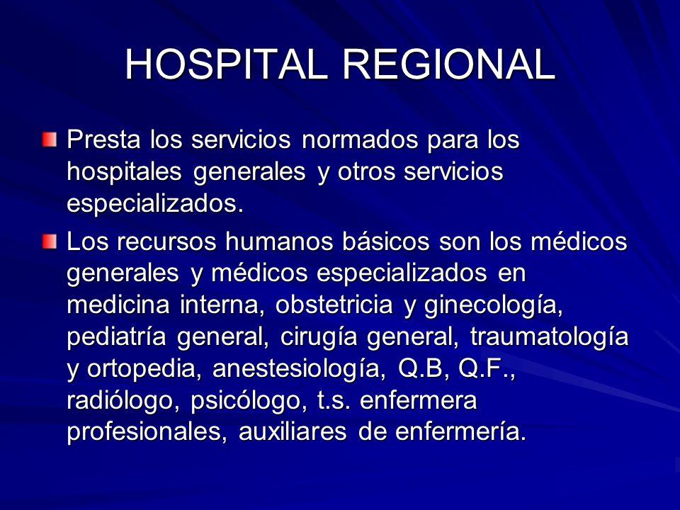 HOSPITAL REGIONAL Presta los servicios normados para los hospitales generales y otros servicios especializados.