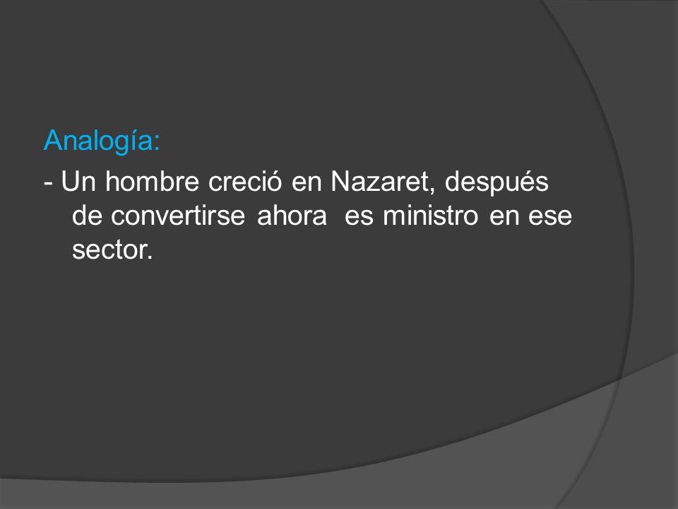 Analogía: - Un hombre creció en Nazaret, después de convertirse ahora es ministro en ese sector.