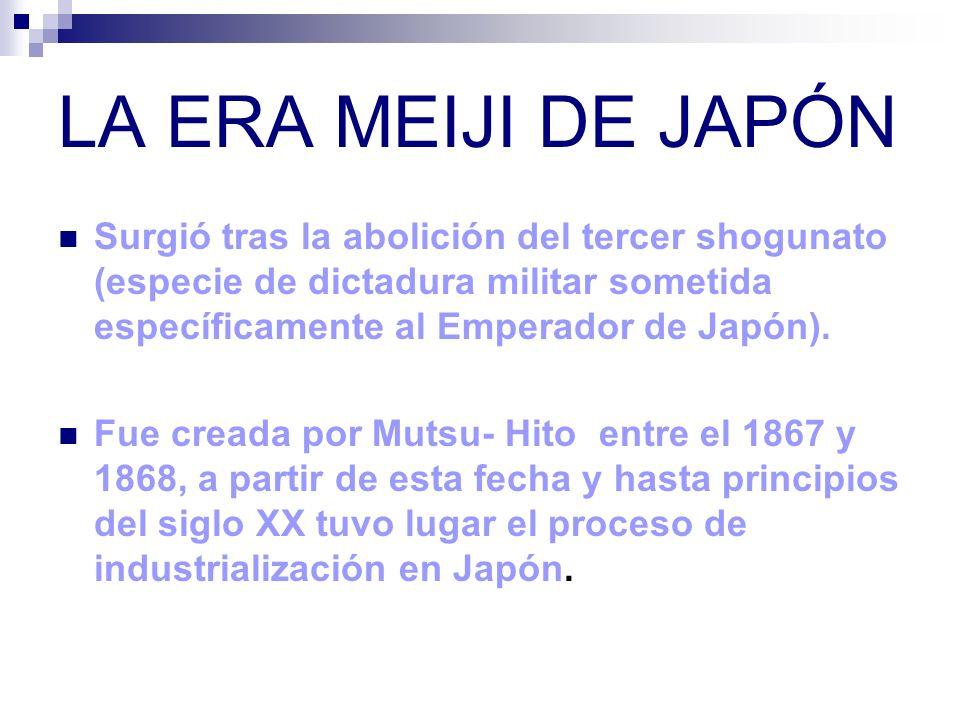 LA ERA MEIJI DE JAPÓN Surgió tras la abolición del tercer shogunato (especie de dictadura militar sometida específicamente al Emperador de Japón).