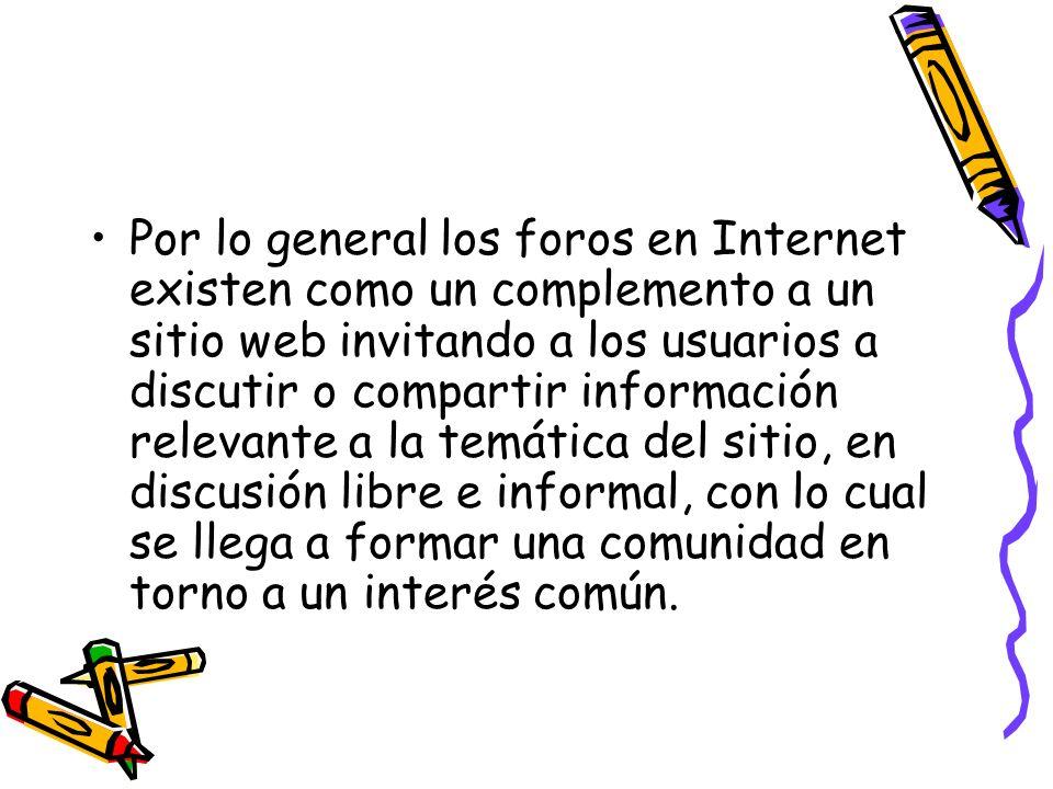 Por lo general los foros en Internet existen como un complemento a un sitio web invitando a los usuarios a discutir o compartir información relevante a la temática del sitio, en discusión libre e informal, con lo cual se llega a formar una comunidad en torno a un interés común.