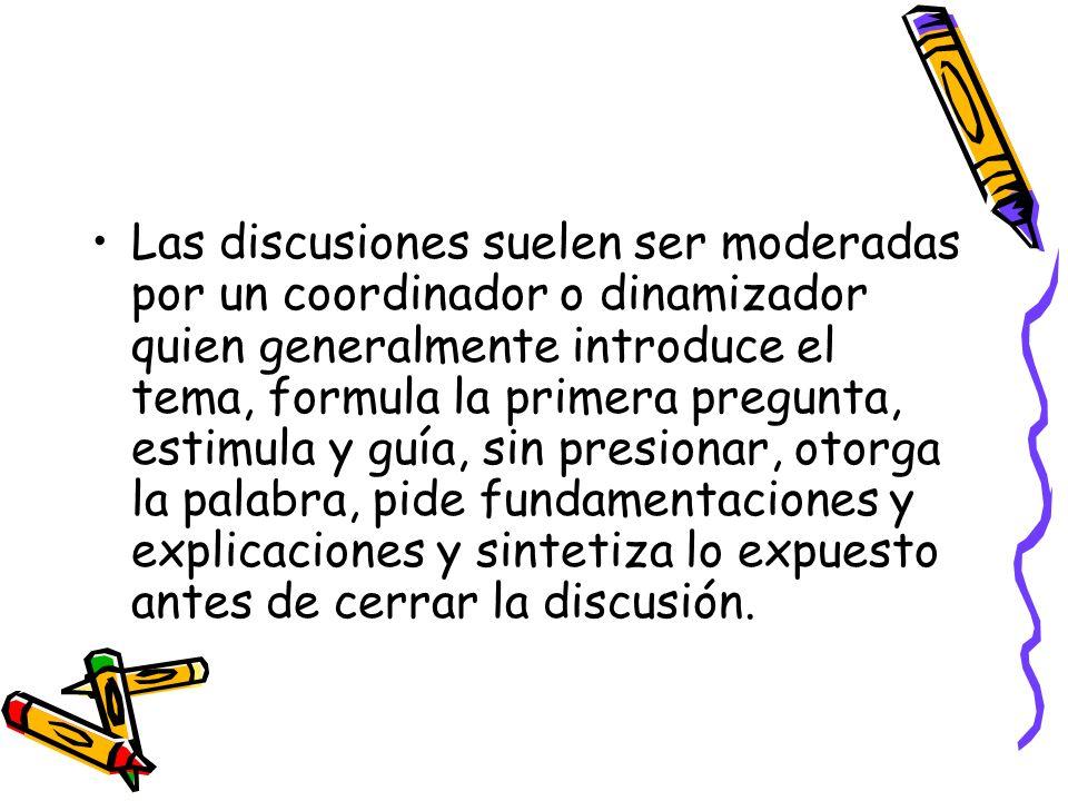 Las discusiones suelen ser moderadas por un coordinador o dinamizador quien generalmente introduce el tema, formula la primera pregunta, estimula y guía, sin presionar, otorga la palabra, pide fundamentaciones y explicaciones y sintetiza lo expuesto antes de cerrar la discusión.