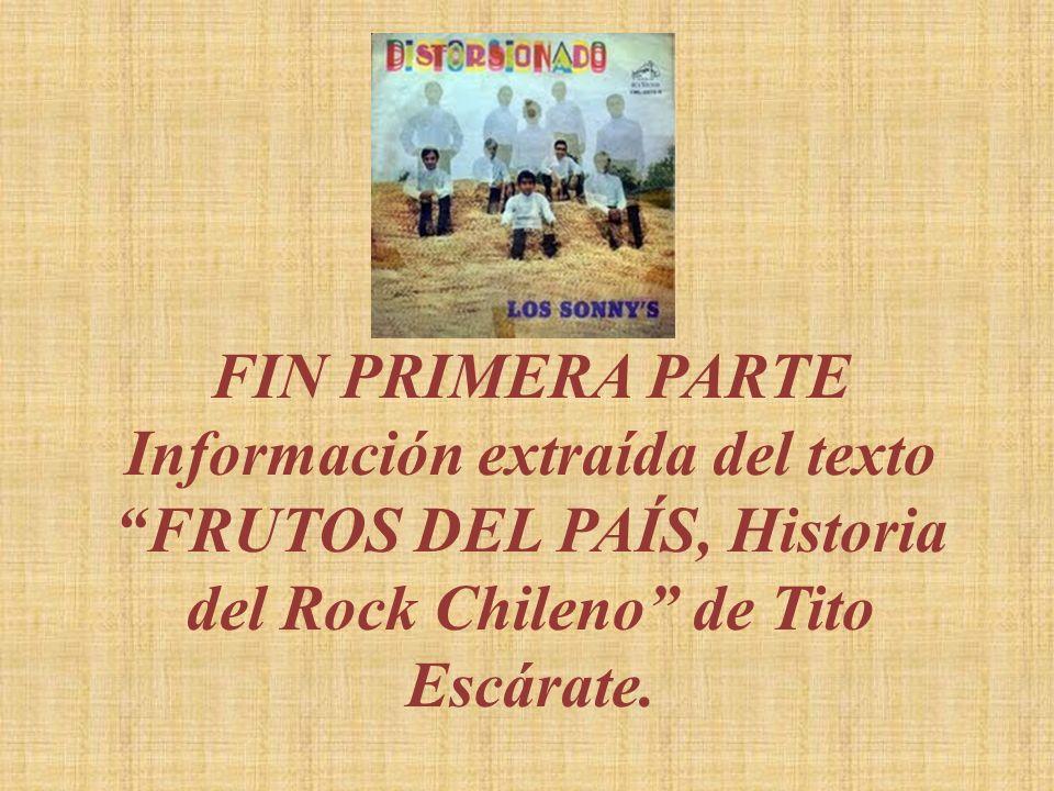 FIN PRIMERA PARTEInformación extraída del texto FRUTOS DEL PAÍS, Historia del Rock Chileno de Tito Escárate.