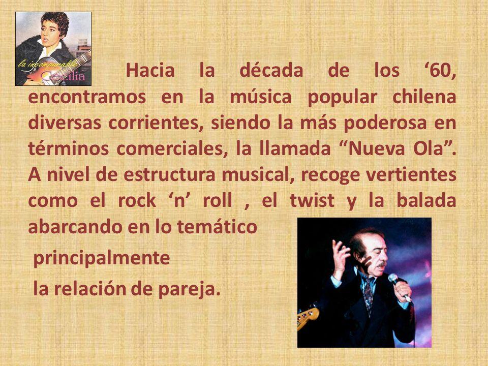 Hacia la década de los '60, encontramos en la música popular chilena diversas corrientes, siendo la más poderosa en términos comerciales, la llamada Nueva Ola . A nivel de estructura musical, recoge vertientes como el rock 'n' roll , el twist y la balada abarcando en lo temático