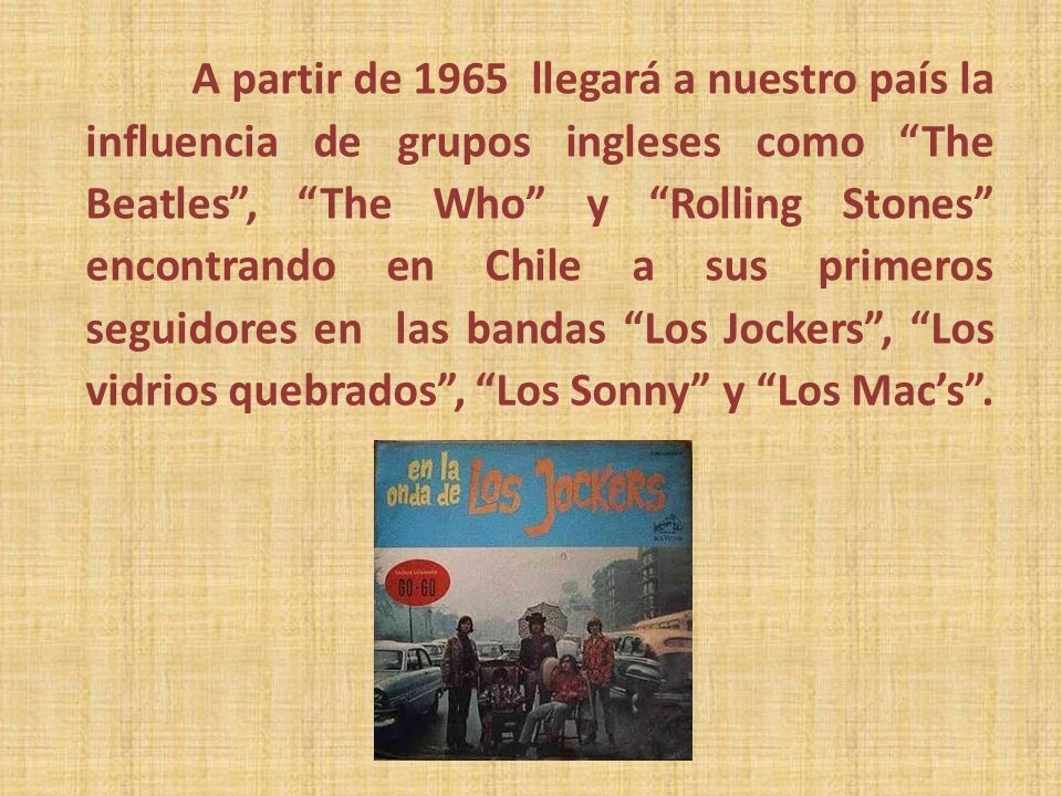 A partir de 1965 llegará a nuestro país la influencia de grupos ingleses como The Beatles , The Who y Rolling Stones encontrando en Chile a sus primeros seguidores en las bandas Los Jockers , Los vidrios quebrados , Los Sonny y Los Mac's .
