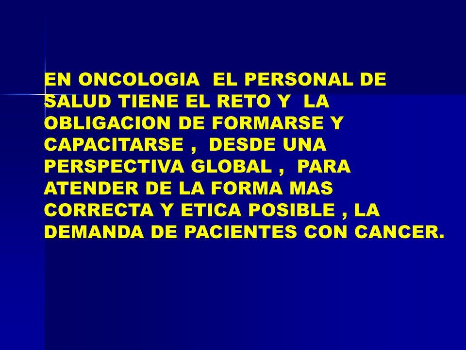 EN ONCOLOGIA EL PERSONAL DE SALUD TIENE EL RETO Y LA OBLIGACION DE FORMARSE Y CAPACITARSE , DESDE UNA PERSPECTIVA GLOBAL , PARA ATENDER DE LA FORMA MAS CORRECTA Y ETICA POSIBLE , LA DEMANDA DE PACIENTES CON CANCER.