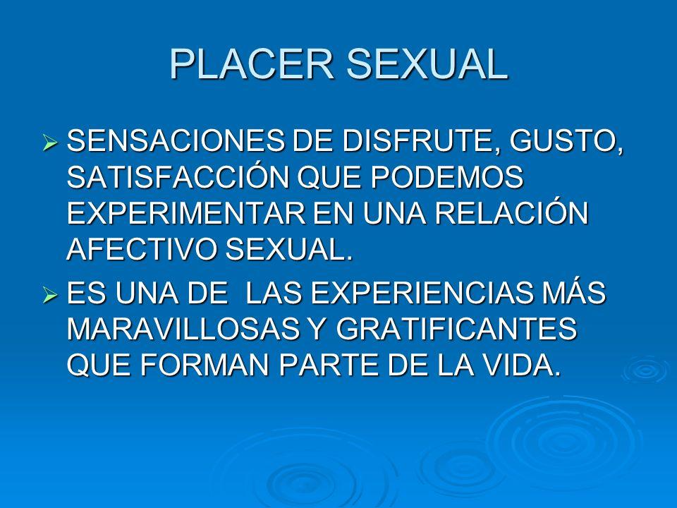 PLACER SEXUAL SENSACIONES DE DISFRUTE, GUSTO, SATISFACCIÓN QUE PODEMOS EXPERIMENTAR EN UNA RELACIÓN AFECTIVO SEXUAL.