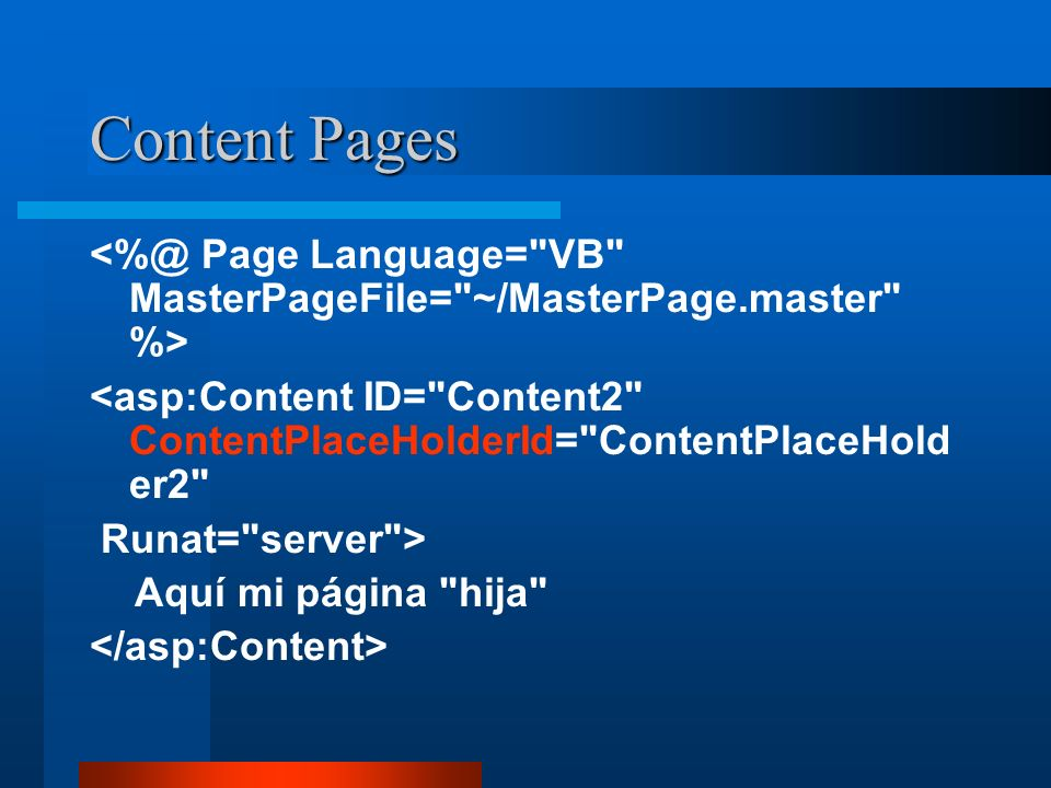 Content Pages <%@ Page Language= VB MasterPageFile= ~/MasterPage.master %> <asp:Content ID= Content2 ContentPlaceHolderId= ContentPlaceHolder2